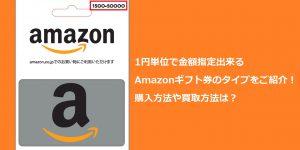 1円単位で金額指定出来るAmazonギフト券のタイプをご紹介!購入方法や買取方法は?