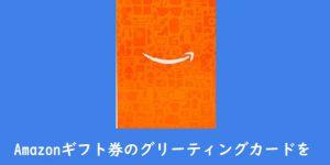 Amazonギフト券グリーティングカードタイプを高換金率で現金化する方法