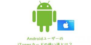 AndroidユーザーのiTunesカードの使い道